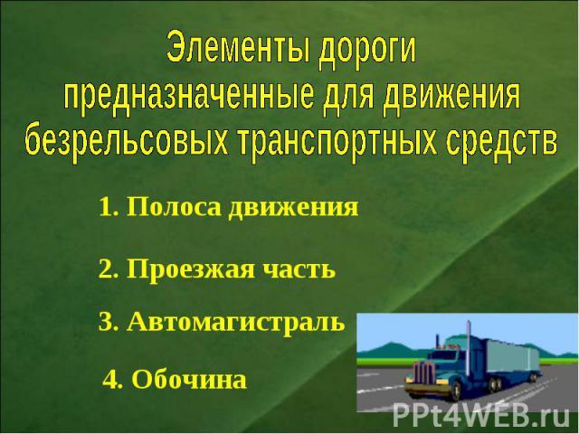 Элементы дорогипредназначенные для движениябезрельсовых транспортных средств 1. Полоса движения2. Проезжая часть3. Автомагистраль4. Обочина