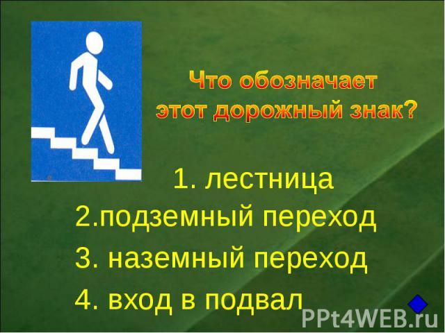 Что обозначает этот дорожный знак? 1. лестница2.подземный переход 3. наземный переход