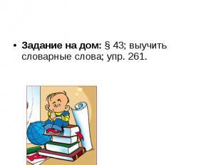 Задание на дом: § 43; выучить словарные слова; упр. 261.