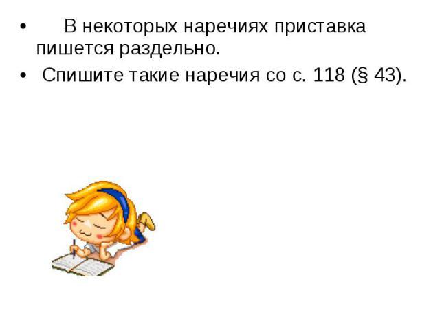 В некоторых наречиях приставка пишется раздельно. Спишите такие наречия со с. 118 (§ 43).