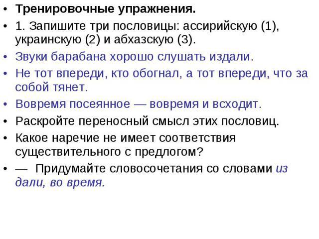 Тренировочные упражнения.1. Запишите три пословицы: ассирийскую (1), украинскую (2) и абхазскую (3).Звуки барабана хорошо слушать издали.Не тот впереди, кто обогнал, а тот впереди, что за собой тянет.Вовремя посеянное — вовремя и всходит.Раскройте п…