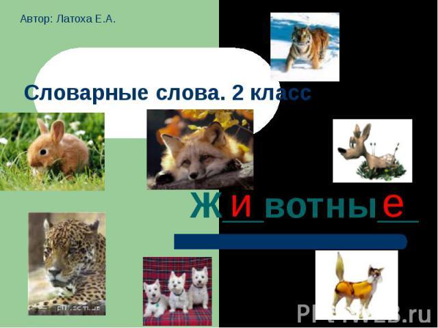 Автор: Латоха Е.А. Словарные слова. 2 классЖ__вотны__
