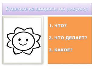 Ответьте на вопросы по рисунку: 1. ЧТО?2. ЧТО ДЕЛАЕТ?3. КАКОЕ?