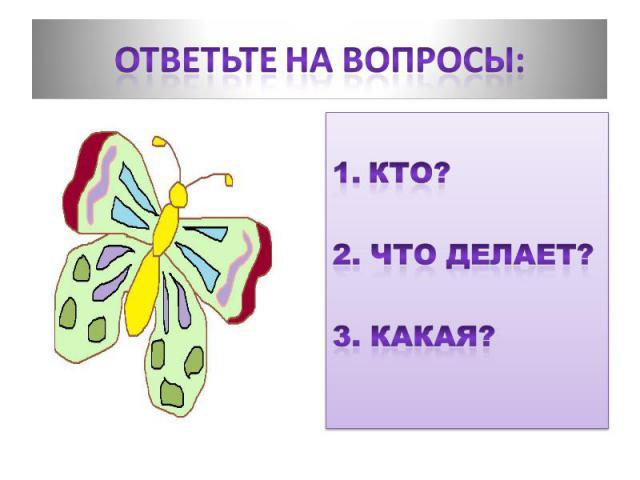 Ответьте на вопросы: КТО?2. ЧТО ДЕЛАЕТ?3. КАКАЯ?