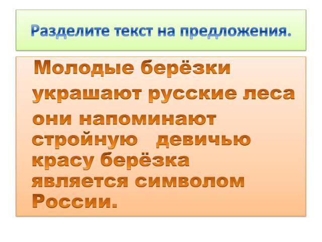 Разделите текст на предложения. Молодые берёзки украшают русские леса они напоминают стройную девичью красу берёзка является символом России.