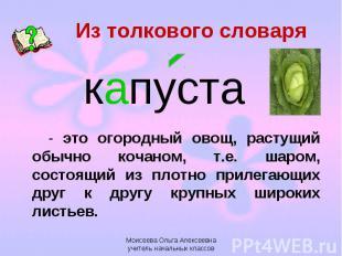 Из толкового словаря капуста - это огородный овощ, растущий обычно кочаном, т.е.
