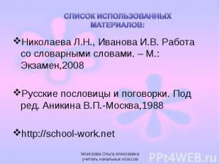 СПИСОК ИСПОЛЬЗОВАННЫХ МАТЕРИАЛОВ:Николаева Л.Н., Иванова И.В. Работа со словарны