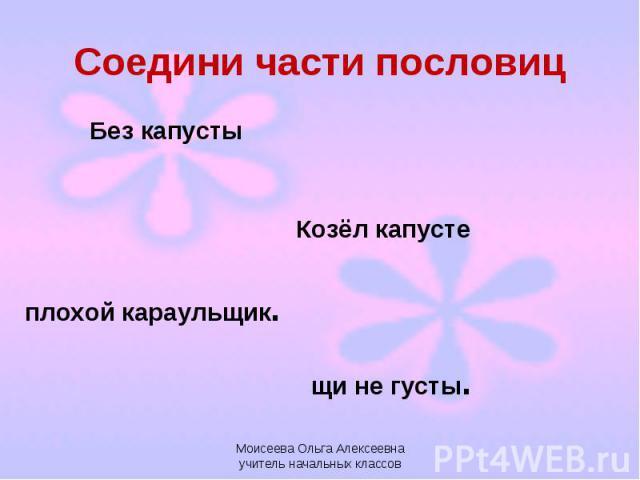 Соедини части пословиц Моисеева Ольга Алексеевна учитель начальных классов
