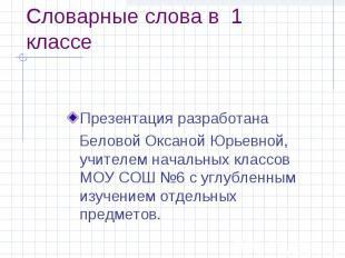 Словарные слова в 1 классе Презентация разработана Беловой Оксаной Юрьевной, учи