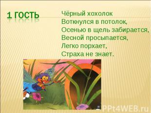 Чёрный хохолокВоткнулся в потолок,Осенью в щель забирается,Весной просыпается,Ле