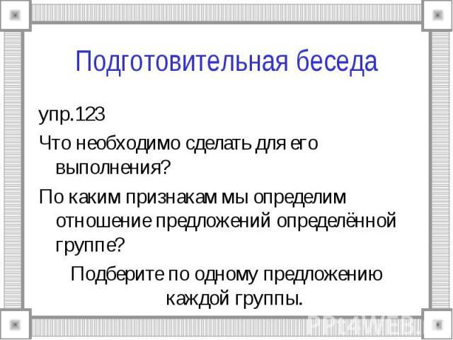 Подготовительная беседа упр.123Что необходимо сделать для его выполнения?По каким признакам мы определим отношение предложений определённой группе?Подберите по одному предложению каждой группы.
