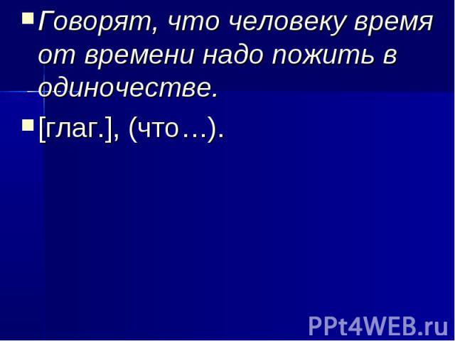 Говорят, что человеку время от времени надо пожить в одиночестве.[глаг.], (что…).