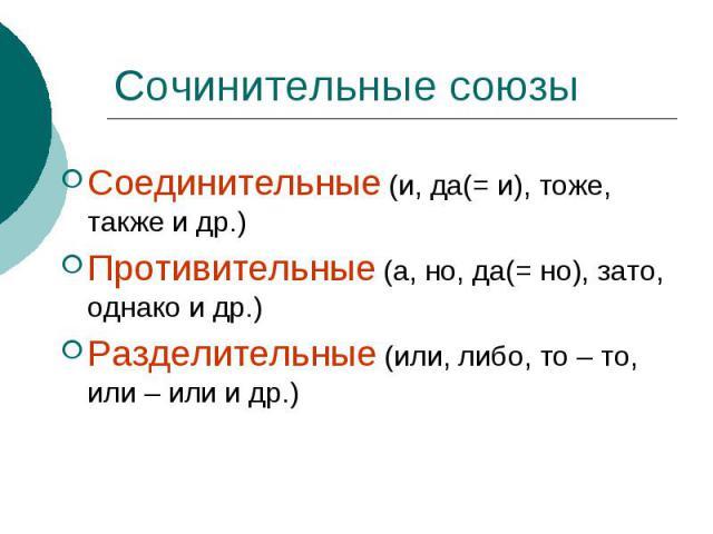 Сочинительные союзы Соединительные (и, да(= и), тоже, также и др.)Противительные (а, но, да(= но), зато, однако и др.) Разделительные (или, либо, то – то, или – или и др.)