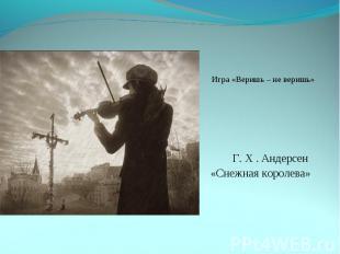 Игра «Веришь – не веришь» Г. Х . Андерсен «Снежная королева»