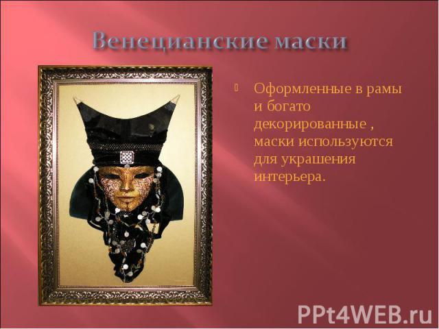 Венецианские маски Оформленные в рамы и богато декорированные , маски используются для украшения интерьера.