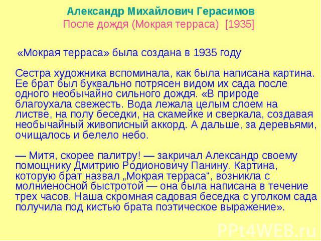 Александр Михайлович ГерасимовПосле дождя (Мокрая терраса) [1935] «Мокрая терраса» была создана в 1935 году Сестра художника вспоминала, как была написана картина. Ее брат был буквально потрясен видом их сада после одного необычайно сильного дождя.…