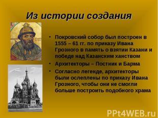 Из истории создания Покровский собор был построен в 1555 – 61 гг. по приказу Ива