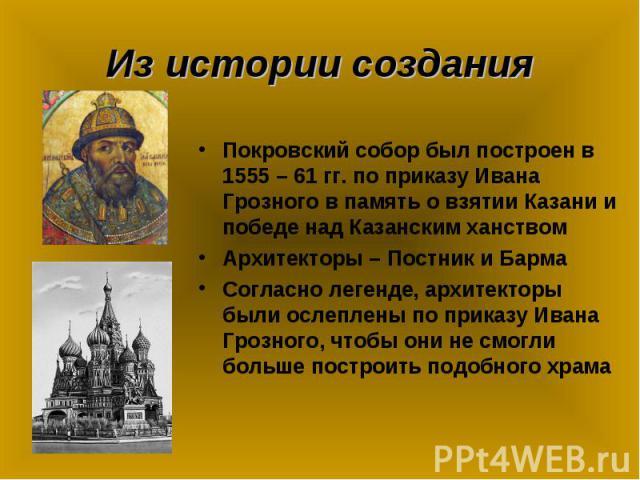 Из истории создания Покровский собор был построен в 1555 – 61 гг. по приказу Ивана Грозного в память о взятии Казани и победе над Казанским ханствомАрхитекторы – Постник и БармаСогласно легенде, архитекторы были ослеплены по приказу Ивана Грозного, …