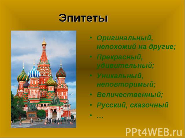 Эпитеты Оригинальный, непохожий на другие;Прекрасный, удивительный;Уникальный, неповторимый;Величественный;Русский, сказочный…