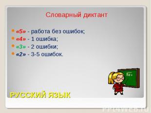 Словарный диктант«5» - работа без ошибок;«4» - 1 ошибка;«3» - 2 ошибки;«2» - 3-5