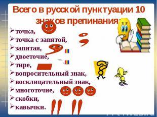 Всего в русской пунктуации 10 знаков препинания: точка, точка с запятой, запятая