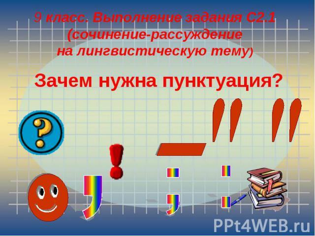 9 класс. Выполнение задания С2.1 (сочинение-рассуждение на лингвистическую тему)Зачем нужна пунктуация?