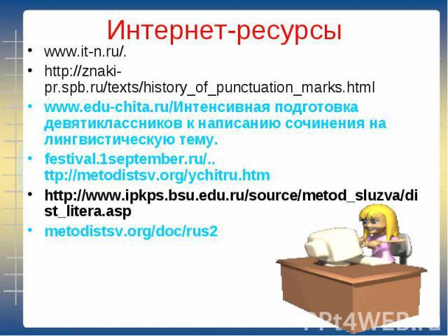 Интернет-ресурсы www.it-n.ru/.http://znaki-pr.spb.ru/texts/history_of_punctuation_marks.htmlwww.edu-chita.ru/Интенсивная подготовка девятиклассников к написанию сочинения на лингвистическую тему.festival.1september.ru/.. ttp://metodistsv.org/ychitru…