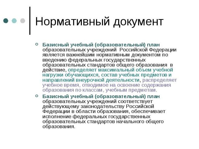Нормативный документ Базисный учебный (образовательный) план образовательных учреждений Российской Федерации является важнейшим нормативным документом по введению федеральных государственных образовательных стандартов общего образования в действие, …