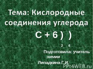 Тема: Кислородные соединения углерода С + 6 ) ) 2 4 Подготовила: учитель химииЛи