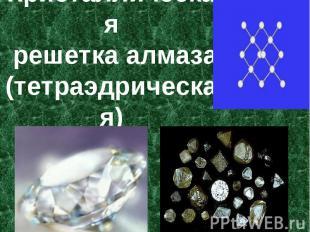Кристаллическая решетка алмаза(тетраэдрическая)