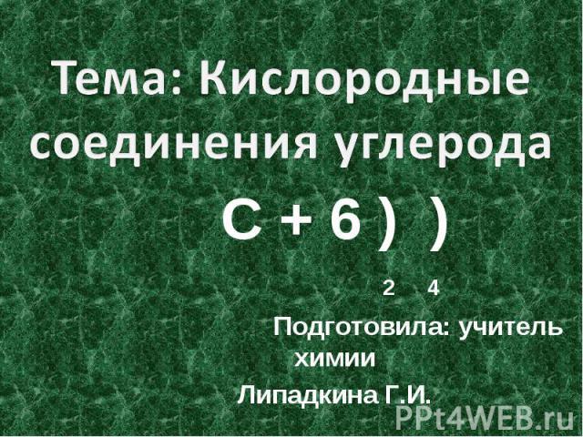 Тема: Кислородные соединения углерода С + 6 ) ) 2 4 Подготовила: учитель химииЛипадкина Г.И.