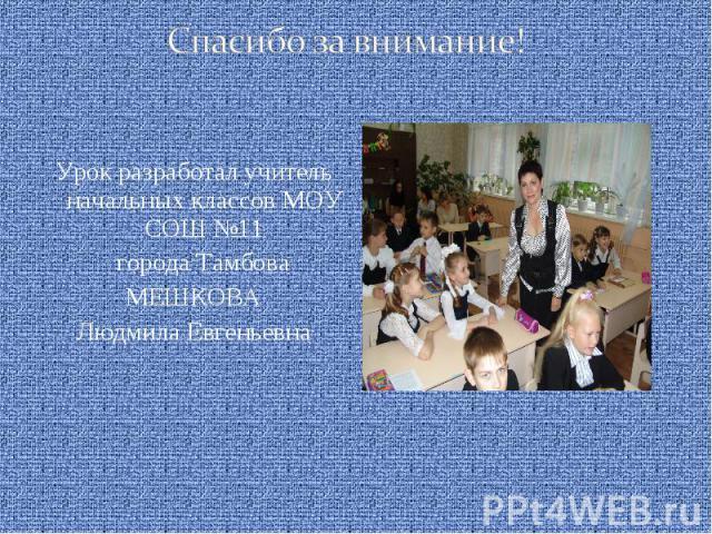 Спасибо за внимание! Урок разработал учитель начальных классов МОУ СОШ №11 города ТамбоваМЕШКОВАЛюдмила Евгеньевна
