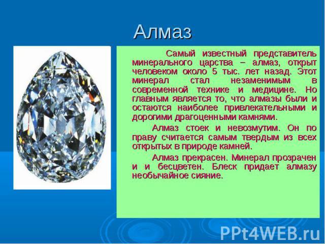 Алмаз Самый известный представитель минерального царства – алмаз, открыт человеком около 5 тыс. лет назад. Этот минерал стал незаменимым в современной технике и медицине. Но главным является то, что алмазы были и остаются наиболее привлекательными и…