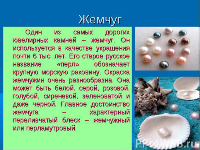 Жемчуг Один из самых дорогих ювелирных камней – жемчуг. Он используется в качестве украшения почти 6 тыс. лет. Его старое русское название «перл» обозначает крупную морскую раковину. Окраска жемчужин очень разнообразна. Она может быть белой, серой, …