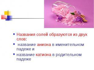 Названия солей образуются из двух слов: название аниона в именительном падеже и