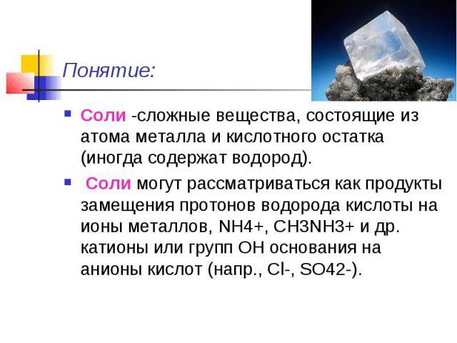 Понятие: Соли -сложные вещества, состоящие из атома металла и кислотного остатка (иногда содержат водород). Соли могут рассматриваться как продукты замещения протонов водорода кислоты на ионы металлов, NH4+, СН3NН3+ и др. катионы или групп ОН основа…