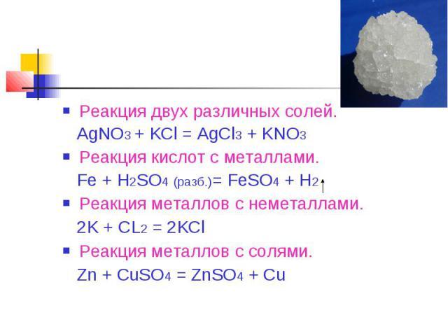 Реакция двух различных солей. AgNO3 + KCl = AgCl3 + KNO3Реакция кислот с металлами. Fe + H2SO4 (разб.)= FeSO4 + H2Реакция металлов с неметаллами. 2K + CL2 = 2KClРеакция металлов с солями. Zn + CuSO4 = ZnSO4 + Cu
