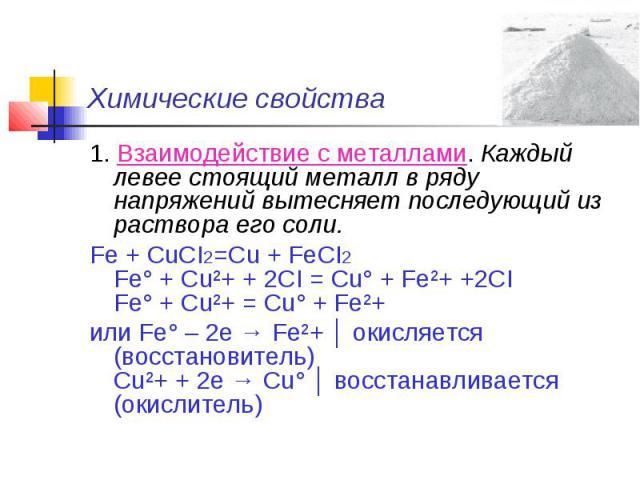 Химические свойства 1. Взаимодействие с металлами. Каждый левее стоящий металл в ряду напряжений вытесняет последующий из раствора его соли.Fe + CuCI2=Cu + FeCI2Fe° + Cu²+ + 2CI = Cu° + Fe²+ +2CIFe° + Cu²+ = Cu° + Fe²+или Fe° – 2e → Fe²+ │ окисляетс…