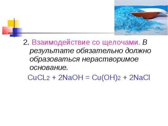 2. Взаимодействие со щелочами. В результате обязательно должно образоваться нерастворимое основание. CuCL2 + 2NaOH = Cu(OH)2 + 2NaCl