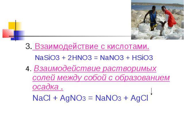 3. Взаимодействие с кислотами. NaSiO3 + 2HNO3 = NaNO3 + HSiO34. Взаимодействие растворимых солей между собой с образованием осадка . NaCl + AgNO3 = NaNO3 + AgCl
