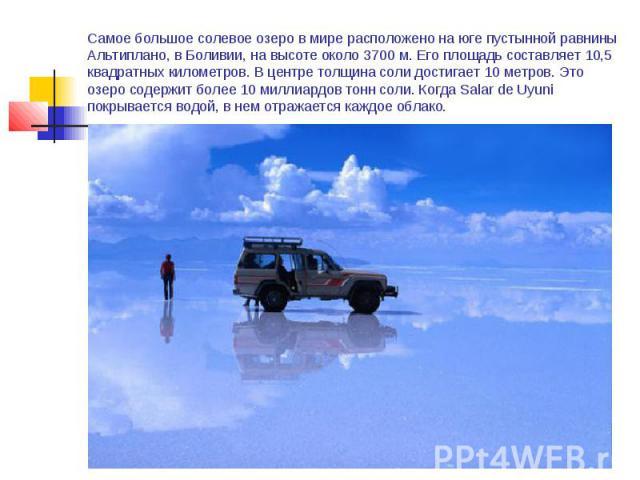 Самое большое солевое озеро в мире расположено на юге пустынной равнины Альтиплано, в Боливии, на высоте около 3700 м. Его площадь составляет 10,5 квадратных километров. В центре толщина соли достигает 10 метров. Это озеро содержит более 10 миллиард…