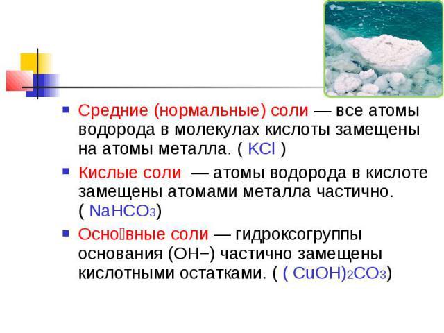 Средние (нормальные) соли— все атомы водорода в молекулах кислоты замещены на атомы металла. ( KCl )Кислые соли — атомы водорода в кислоте замещены атомами металла частично. ( NaHCO3)Основные соли— гидроксогруппы основания (OH−) частично замещены…