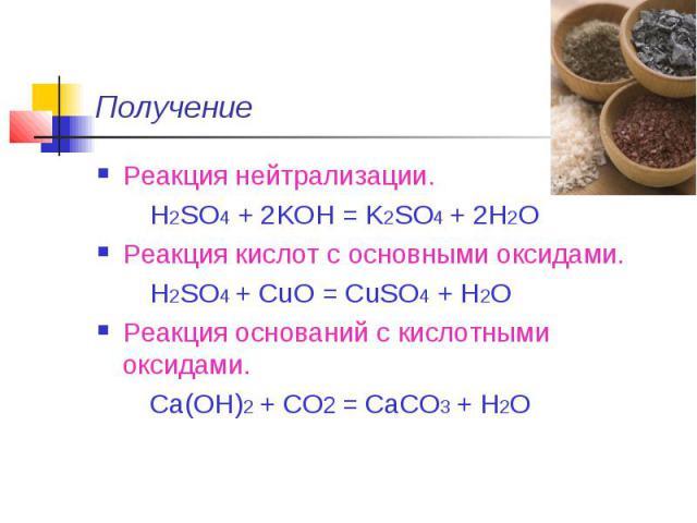 Получение Реакция нейтрализации. H2SO4 + 2KOH = K2SO4 + 2H2OРеакция кислот с основными оксидами. H2SO4 + CuO = CuSO4 + H2OРеакция оснований с кислотными оксидами. Ca(OH)2 + CO2 = CaCO3 + H2O