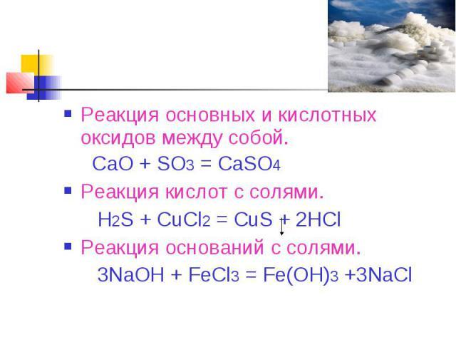 Реакция основных и кислотных оксидов между собой. CaO + SO3 = CaSO4 Реакция кислот с солями. H2S + CuCl2 = CuS + 2HClРеакция оснований с солями. 3NaOH + FeCl3 = Fe(OH)3 +3NaCl