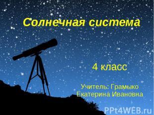Солнечная система4 классУчитель: Грамыко Екатерина Ивановна