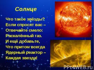 Солнце Что такое звёзды?Если спросят вас – Отвечайте смело:Раскалённый газ.И ещё