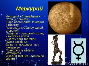 МеркурийМеркурий - ближайшая к Солнцу планета. Жара нестерпима! Изжарит в котлет