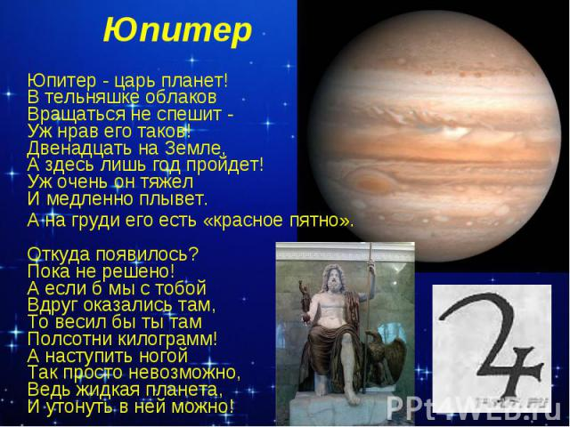 Юпитер Юпитер - царь планет! В тельняшке облаков Вращаться не спешит - Уж нрав его таков! Двенадцать на Земле, А здесь лишь год пройдет! Уж очень он тяжел И медленно плывет. А на груди его есть «красное пятно». Откуда появилось? Пока не решено! А ес…