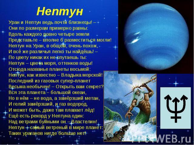 Нептун Уран и Нептун ведь почти близнецы! –Они по размерам примерно равны:Вдоль каждого ровно четыре землиПредставьте – вполне б разместиться могли!Нептун на Уран, в общем, очень похож,И всё же различья легко ты найдёшь! –По цвету никак их не спутае…