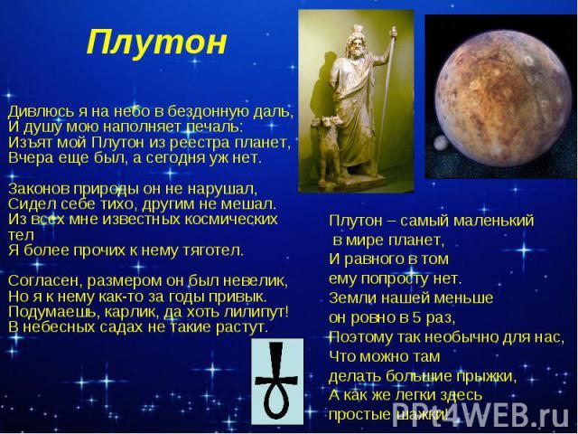 Плутон Дивлюсь я на небо в бездонную даль, И душу мою наполняет печаль: Изъят мой Плутон из реестра планет, Вчера еще был, а сегодня уж нет. Законов природы он не нарушал, Сидел себе тихо, другим не мешал. Из всех мне известных космических тел Я бол…